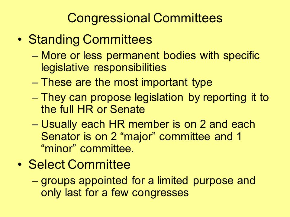 Congressional Committees Standing Committees –More or less permanent bodies with specific legislative responsibilities –These are the most important type –They can propose legislation by reporting it to the full HR or Senate –Usually each HR member is on 2 and each Senator is on 2 major committee and 1 minor committee.