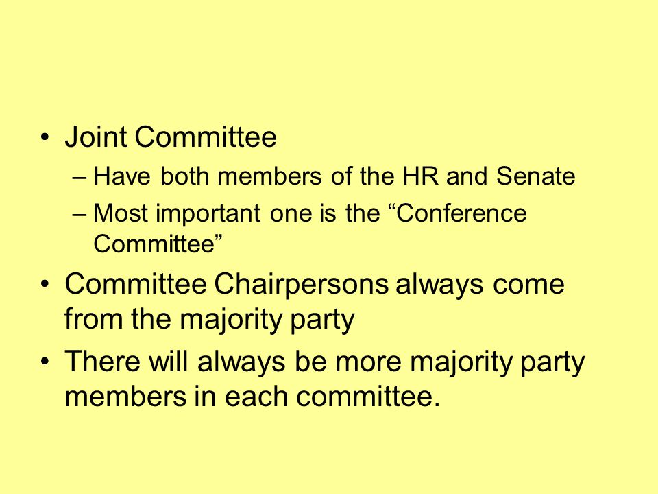 Joint Committee –Have both members of the HR and Senate –Most important one is the Conference Committee Committee Chairpersons always come from the majority party There will always be more majority party members in each committee.