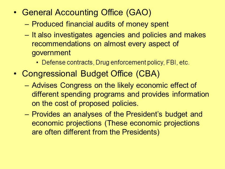 General Accounting Office (GAO) –Produced financial audits of money spent –It also investigates agencies and policies and makes recommendations on almost every aspect of government Defense contracts, Drug enforcement policy, FBI, etc.