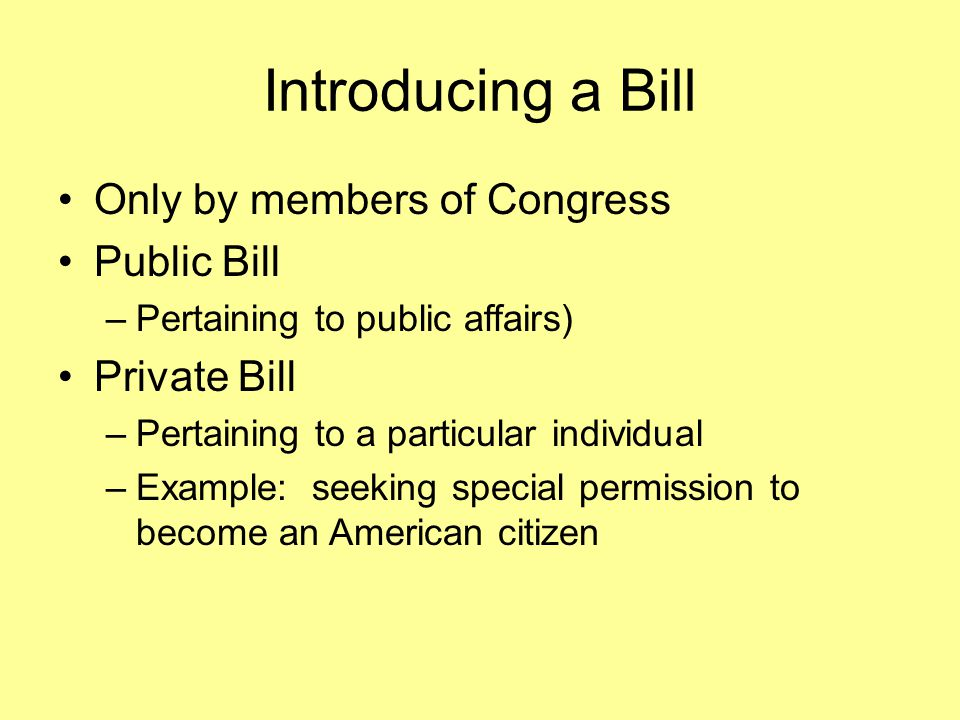 Introducing a Bill Only by members of Congress Public Bill –Pertaining to public affairs) Private Bill –Pertaining to a particular individual –Example: seeking special permission to become an American citizen
