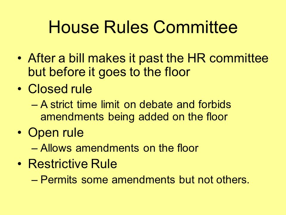 House Rules Committee After a bill makes it past the HR committee but before it goes to the floor Closed rule –A strict time limit on debate and forbids amendments being added on the floor Open rule –Allows amendments on the floor Restrictive Rule –Permits some amendments but not others.