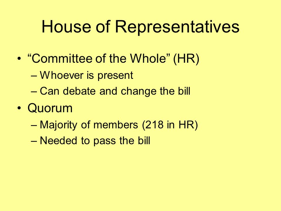 House of Representatives Committee of the Whole (HR) –Whoever is present –Can debate and change the bill Quorum –Majority of members (218 in HR) –Needed to pass the bill