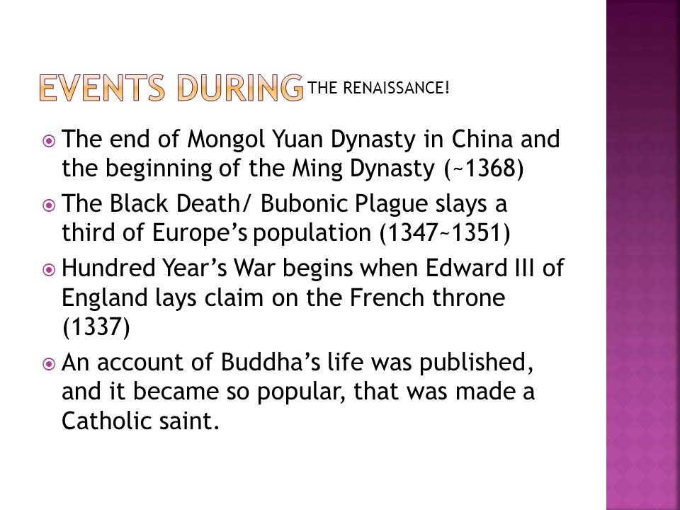  The end of Mongol Yuan Dynasty in China and the beginning of the Ming Dynasty (~1368)  The Black Death/ Bubonic Plague slays a third of Europe's population (1347~1351)  Hundred Year's War begins when Edward III of England lays claim on the French throne (1337)  An account of Buddha's life was published, and it became so popular, that was made a Catholic saint.