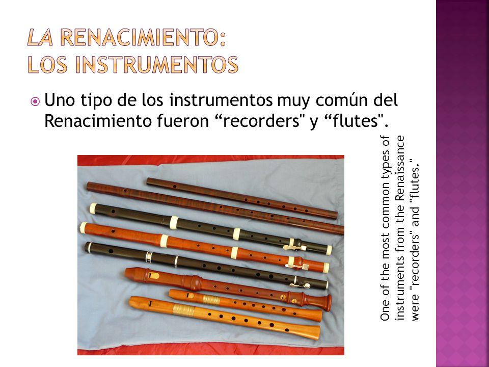  Uno tipo de los instrumentos muy común del Renacimiento fueron recorders y flutes .