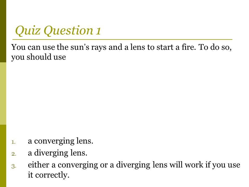 You can use the sun's rays and a lens to start a fire. To do so, you should use 1. a converging lens. 2. a diverging lens. 3. either a converging or a