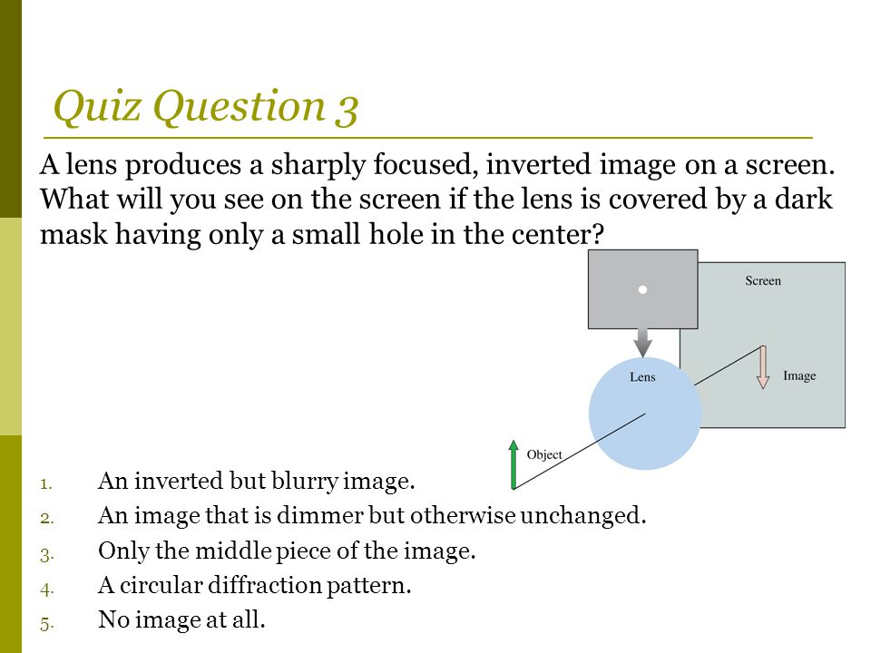 Quiz Question 3 A lens produces a sharply focused, inverted image on a screen. What will you see on the screen if the lens is covered by a dark mask h