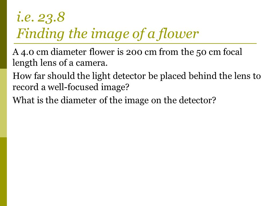 A 4.0 cm diameter flower is 200 cm from the 50 cm focal length lens of a camera. How far should the light detector be placed behind the lens to record