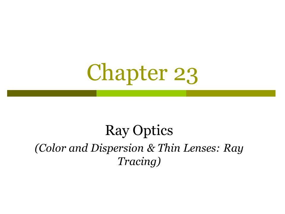 Chapter 23 Ray Optics (Color and Dispersion & Thin Lenses: Ray Tracing)