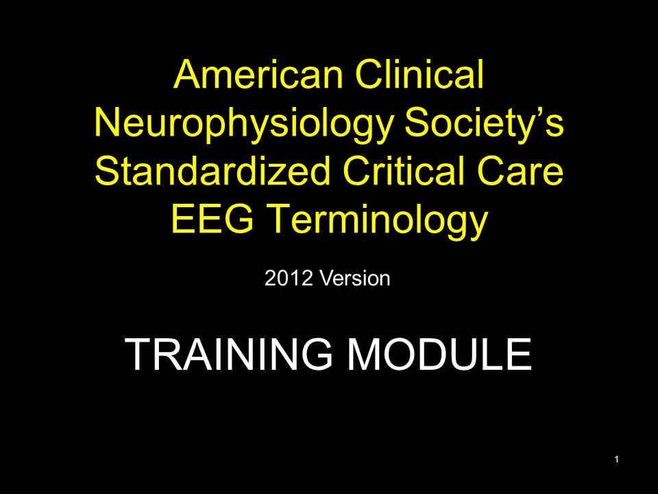 American Clinical Neurophysiology Society's Standardized Critical Care EEG Terminology TRAINING MODULE 2012 Version 1