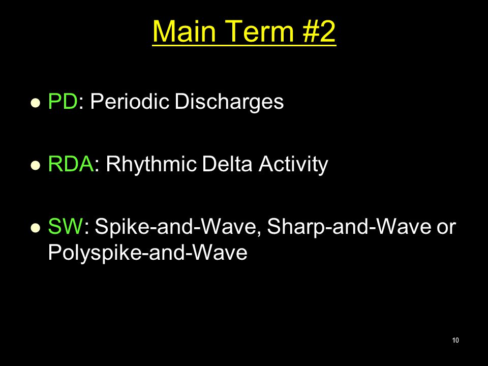 Main Term #2 PD: Periodic Discharges RDA: Rhythmic Delta Activity SW: Spike-and-Wave, Sharp-and-Wave or Polyspike-and-Wave 10