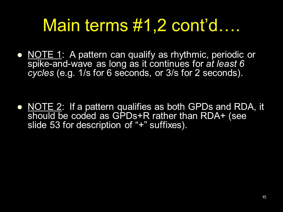 Main terms #1,2 cont'd…. NOTE 1: A pattern can qualify as rhythmic, periodic or spike-and-wave as long as it continues for at least 6 cycles (e.g. 1/s