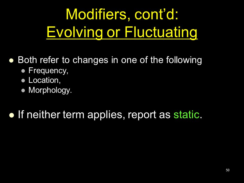 Modifiers, cont'd: Evolving or Fluctuating Both refer to changes in one of the following Frequency, Location, Morphology. If neither term applies, rep