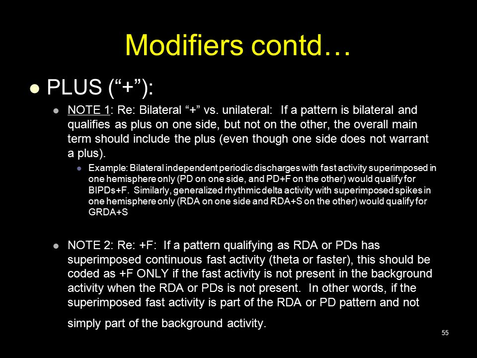 "Modifiers contd… PLUS (""+""): NOTE 1: Re: Bilateral ""+"" vs. unilateral: If a pattern is bilateral and qualifies as plus on one side, but not on the oth"