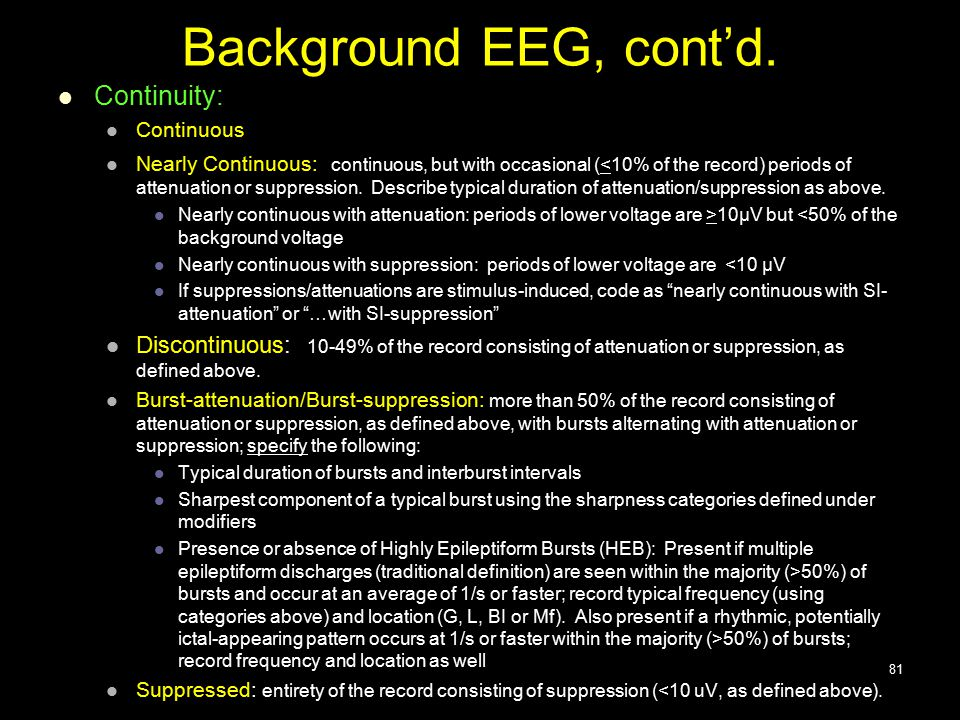 Background EEG, cont'd. Continuity: Continuous Nearly Continuous: continuous, but with occasional (<10% of the record) periods of attenuation or suppr