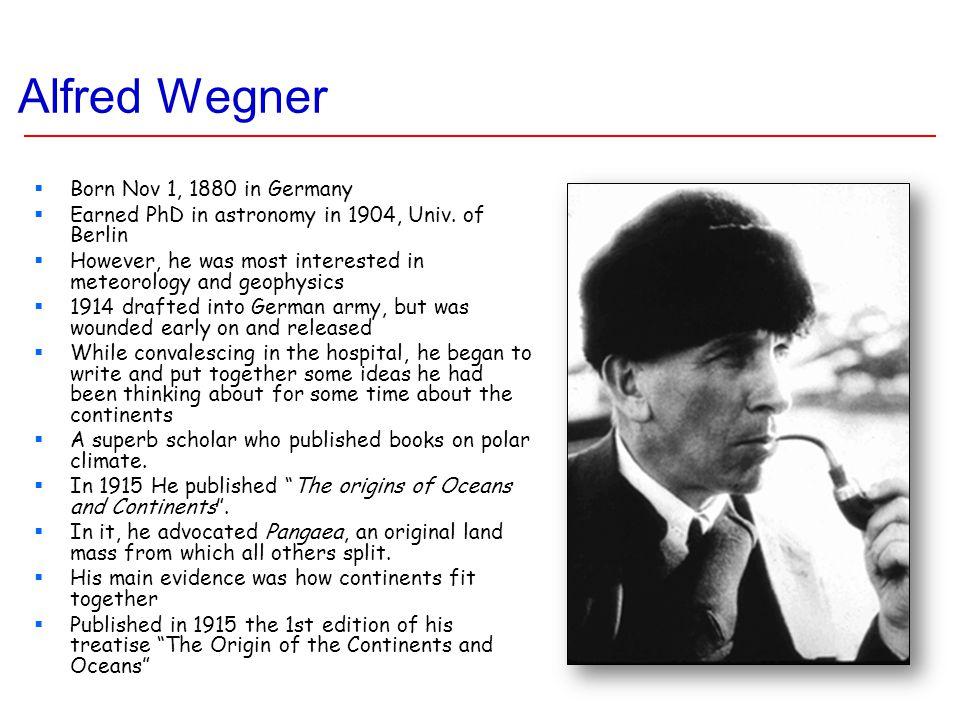Alfred Wegner  Born Nov 1, 1880 in Germany  Earned PhD in astronomy in 1904, Univ.