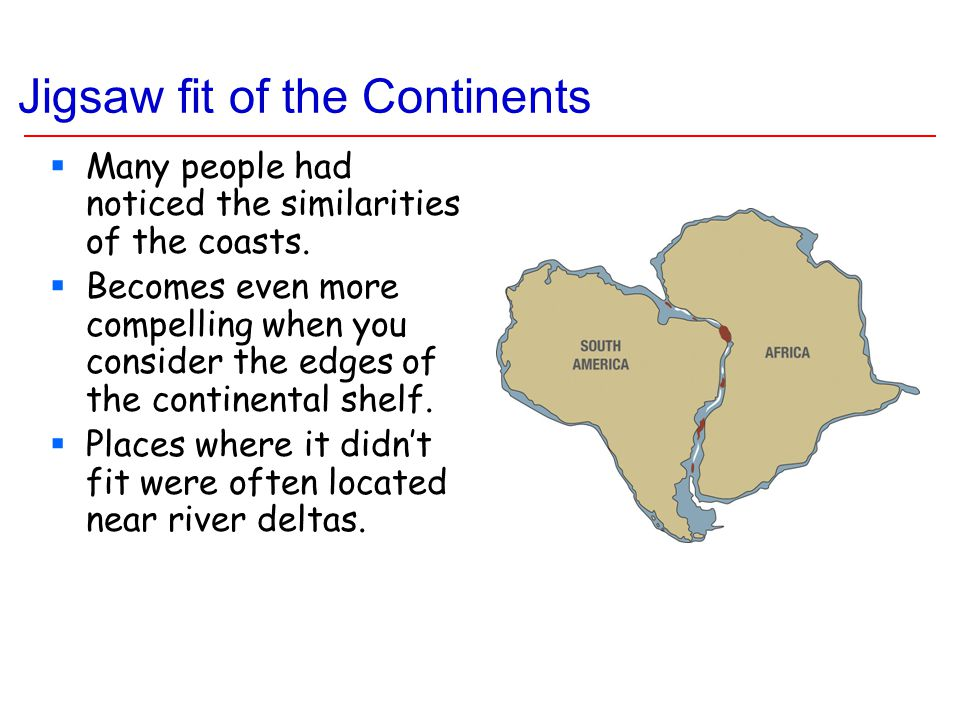 Jigsaw fit of the Continents  Many people had noticed the similarities of the coasts.