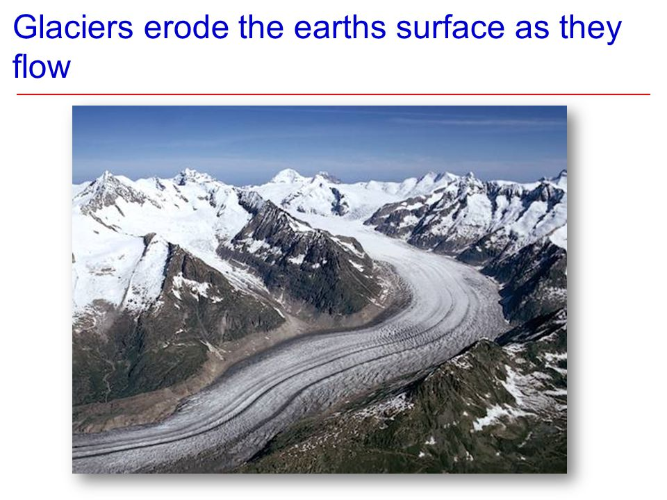 Glaciers erode the earths surface as they flow