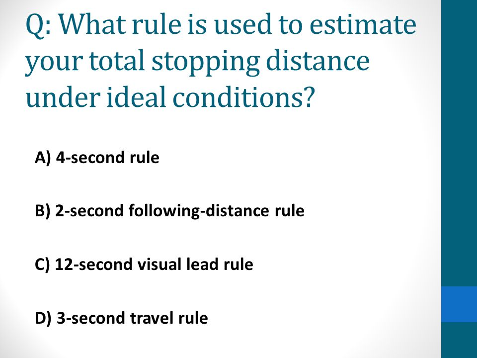 Q: What rule is used to estimate your total stopping distance under ideal conditions? A) 4-second rule B) 2-second following-distance rule C) 12-secon