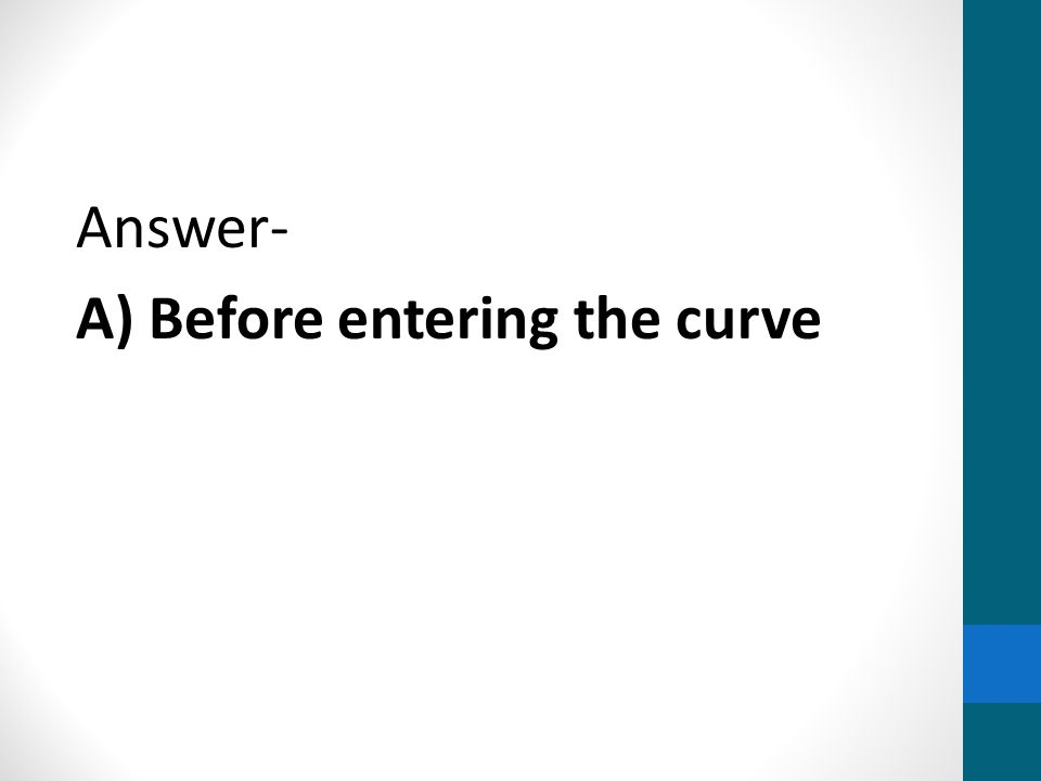 Answer- A) Before entering the curve