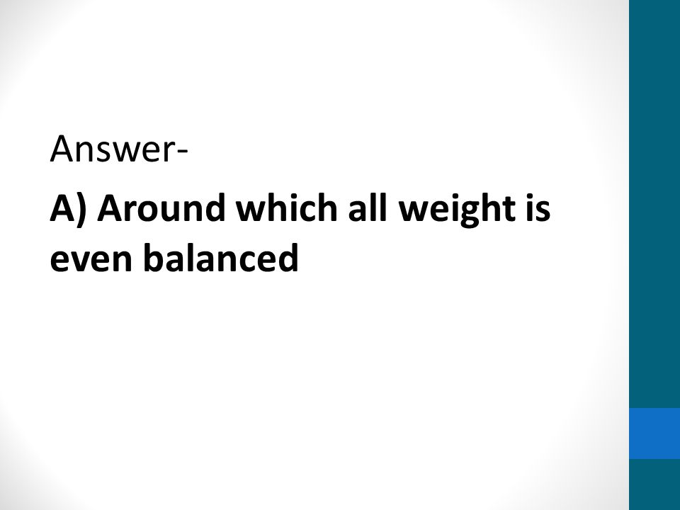 Answer- A) Around which all weight is even balanced