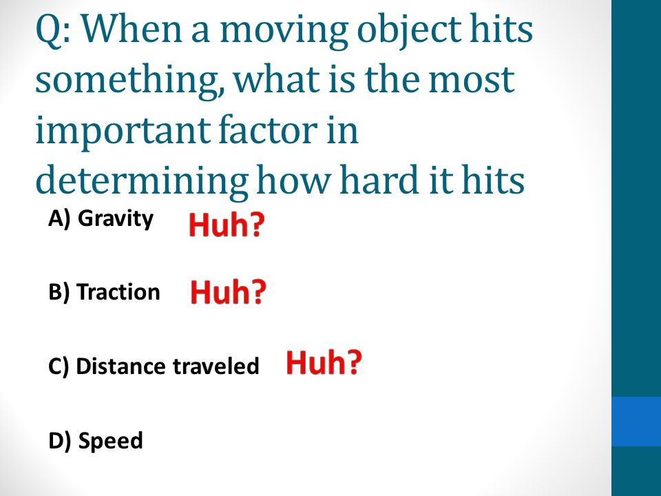 Q: When a moving object hits something, what is the most important factor in determining how hard it hits A) Gravity B) Traction C) Distance traveled