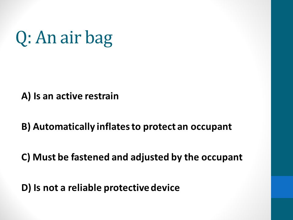 Q: An air bag A) Is an active restrain B) Automatically inflates to protect an occupant C) Must be fastened and adjusted by the occupant D) Is not a r