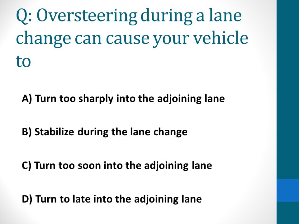 Q: Oversteering during a lane change can cause your vehicle to A) Turn too sharply into the adjoining lane B) Stabilize during the lane change C) Turn