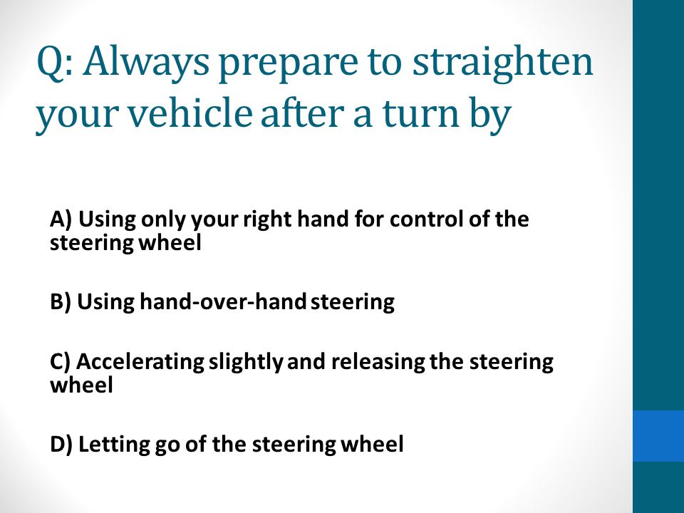 Q: Always prepare to straighten your vehicle after a turn by A) Using only your right hand for control of the steering wheel B) Using hand-over-hand s