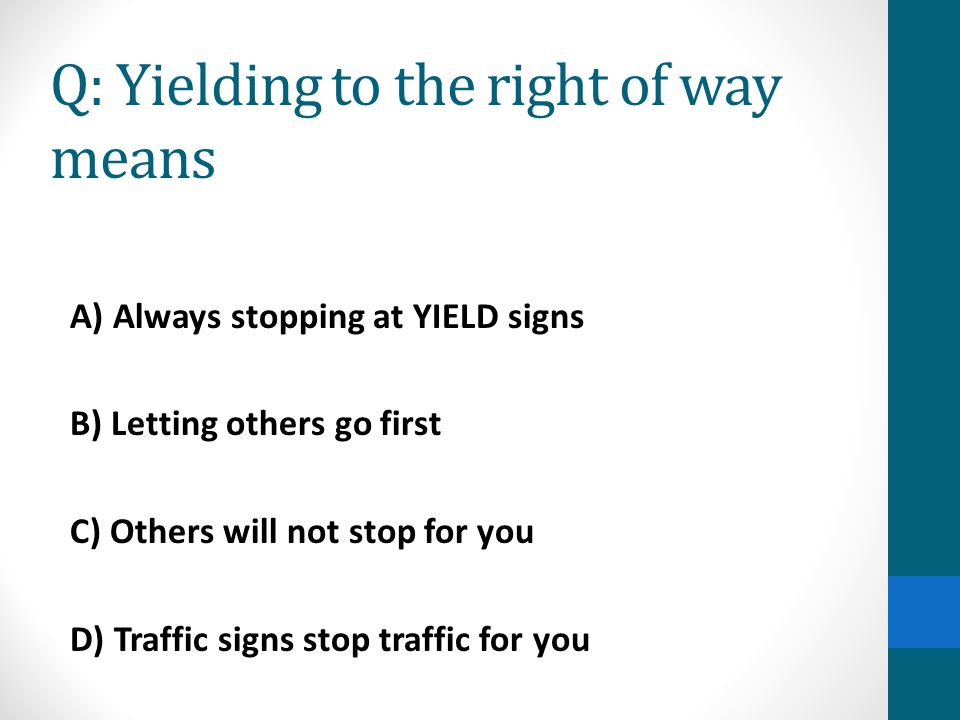 Q: Yielding to the right of way means A) Always stopping at YIELD signs B) Letting others go first C) Others will not stop for you D) Traffic signs st