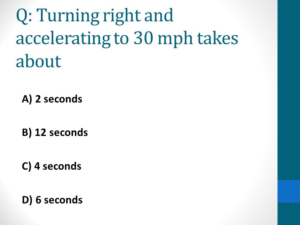 Q: Turning right and accelerating to 30 mph takes about A) 2 seconds B) 12 seconds C) 4 seconds D) 6 seconds