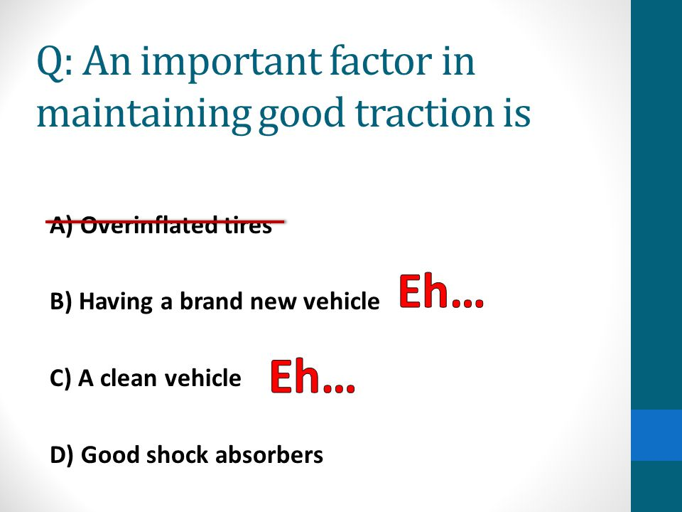Answer- D) Good shock absorbers