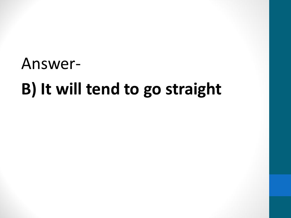 Answer- B) It will tend to go straight