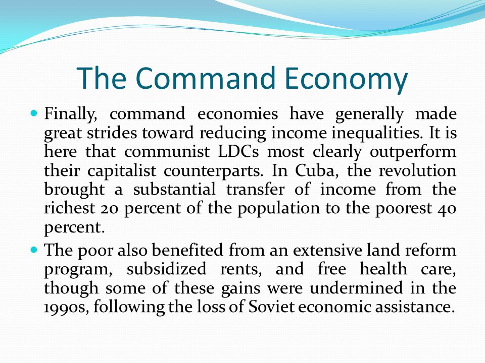 The Command Economy Finally, command economies have generally made great strides toward reducing income inequalities. It is here that communist LDCs m