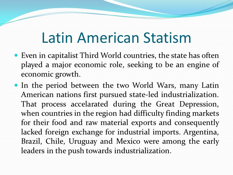 Latin American Statism Even in capitalist Third World countries, the state has often played a major economic role, seeking to be an engine of economic
