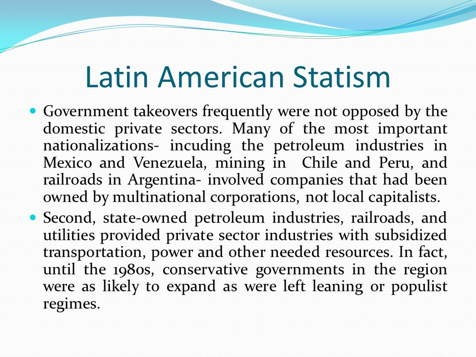 Latin American Statism Government takeovers frequently were not opposed by the domestic private sectors. Many of the most important nationalizations-