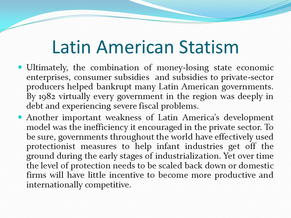 Latin American Statism Ultimately, the combination of money-losing state economic enterprises, consumer subsidies and subsidies to private-sector prod