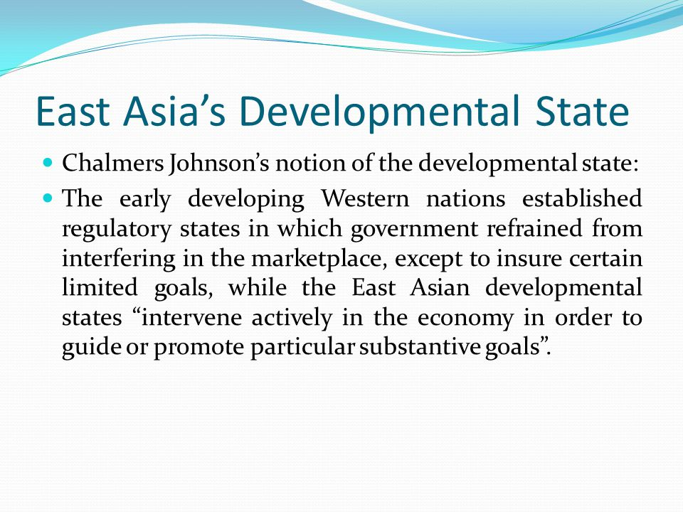 East Asia's Developmental State Chalmers Johnson's notion of the developmental state: The early developing Western nations established regulatory stat