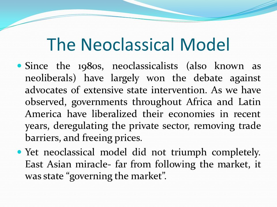 The Neoclassical Model Since the 1980s, neoclassicalists (also known as neoliberals) have largely won the debate against advocates of extensive state
