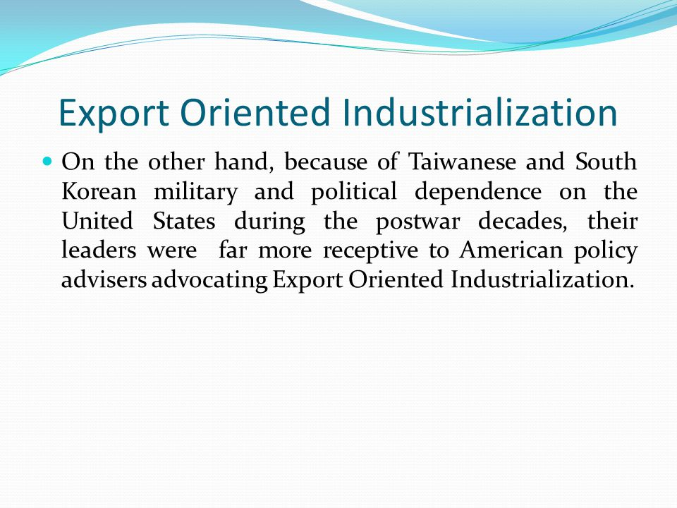 Export Oriented Industrialization On the other hand, because of Taiwanese and South Korean military and political dependence on the United States duri