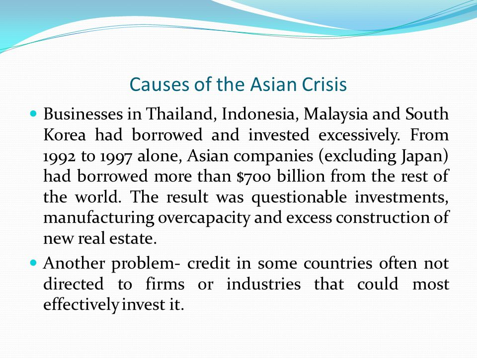 Causes of the Asian Crisis Businesses in Thailand, Indonesia, Malaysia and South Korea had borrowed and invested excessively. From 1992 to 1997 alone,