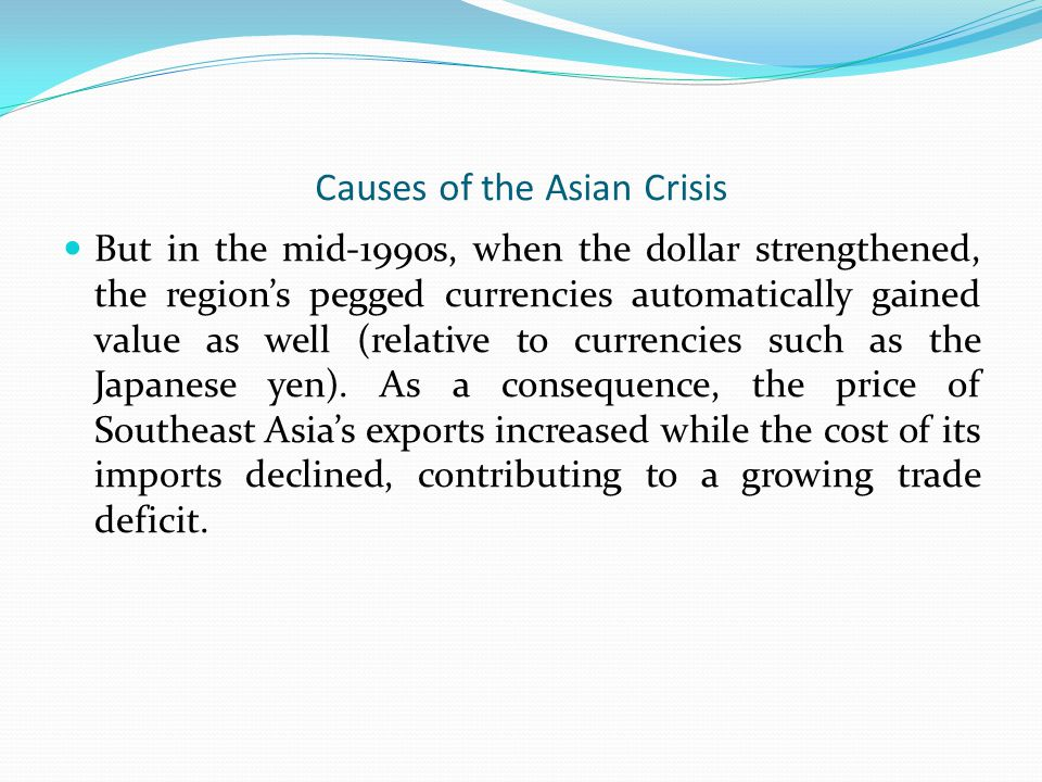 Causes of the Asian Crisis But in the mid-1990s, when the dollar strengthened, the region's pegged currencies automatically gained value as well (rela