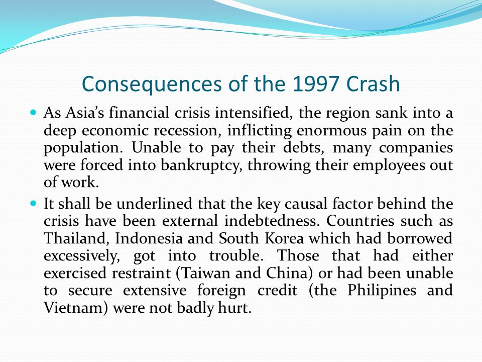 Consequences of the 1997 Crash As Asia's financial crisis intensified, the region sank into a deep economic recession, inflicting enormous pain on the