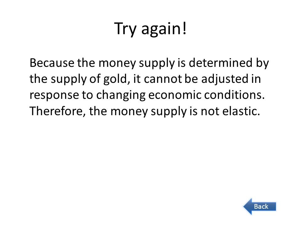 Try again! Because the money supply is determined by the supply of gold, it cannot be adjusted in response to changing economic conditions. Therefore,