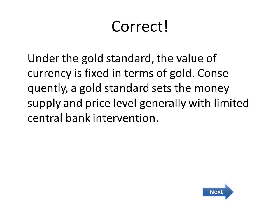 Correct! Under the gold standard, the value of currency is fixed in terms of gold. Conse- quently, a gold standard sets the money supply and price lev