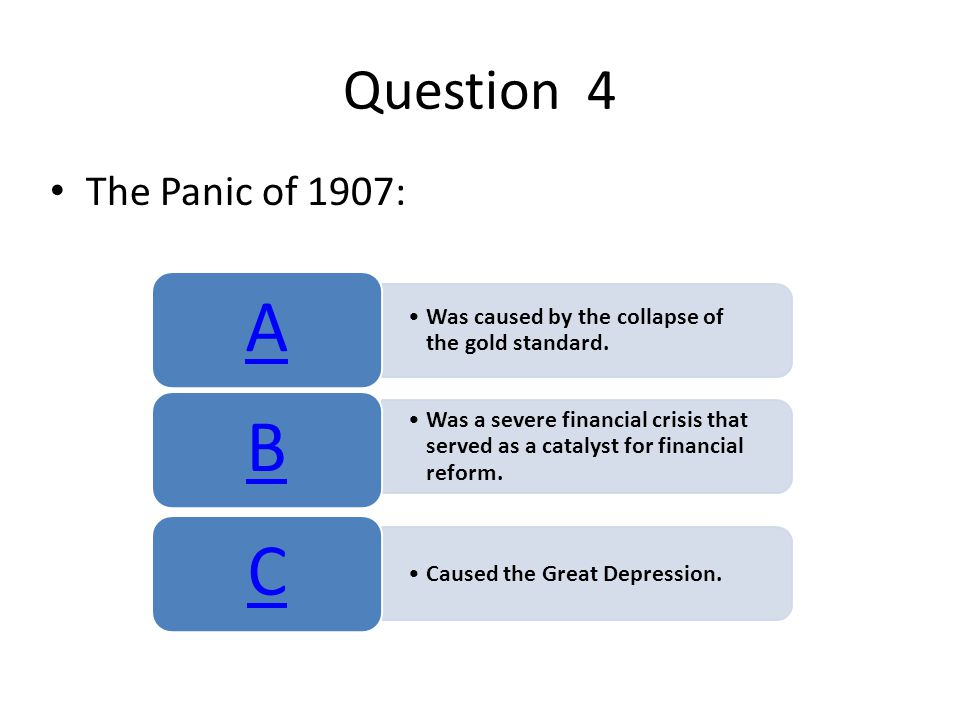 Question 4 The Panic of 1907: Was caused by the collapse of the gold standard. A Was a severe financial crisis that served as a catalyst for financial