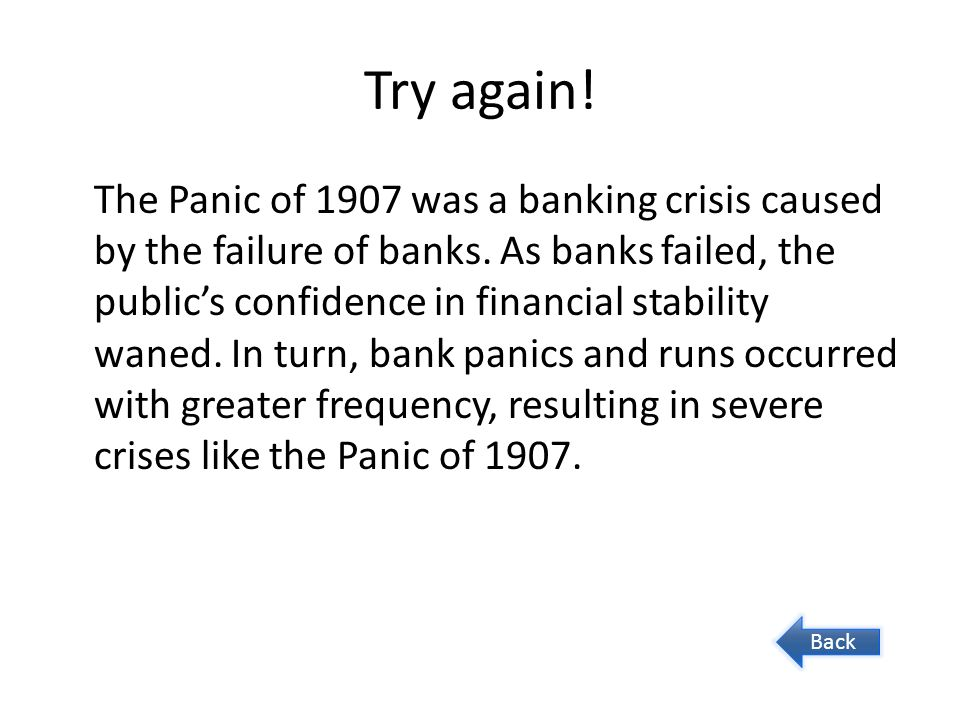 Try again! The Panic of 1907 was a banking crisis caused by the failure of banks. As banks failed, the public's confidence in financial stability wane