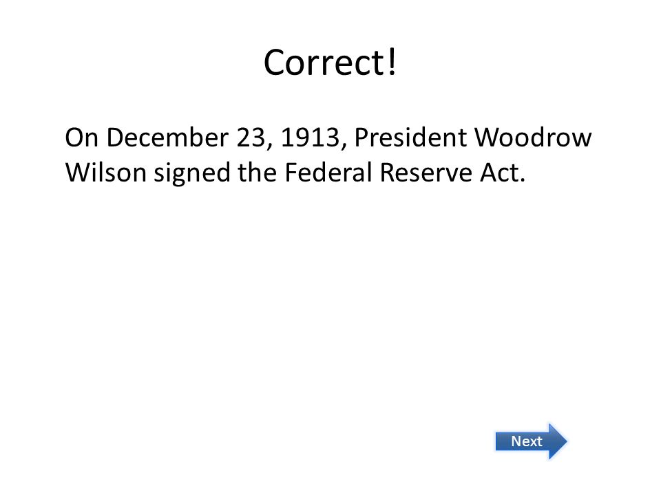 Correct! On December 23, 1913, President Woodrow Wilson signed the Federal Reserve Act. Next