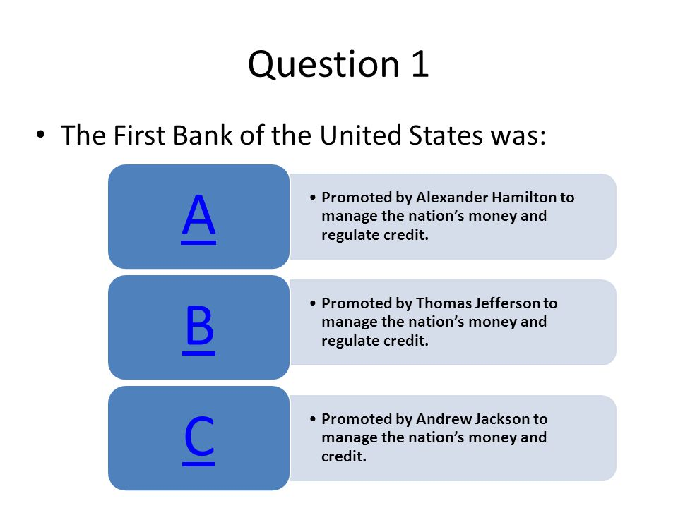 Question 1 The First Bank of the United States was: Promoted by Alexander Hamilton to manage the nation's money and regulate credit. A Promoted by Tho