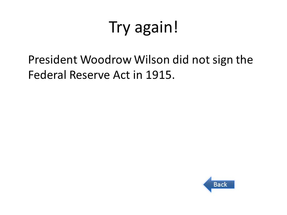 Try again! President Woodrow Wilson did not sign the Federal Reserve Act in 1915. Back