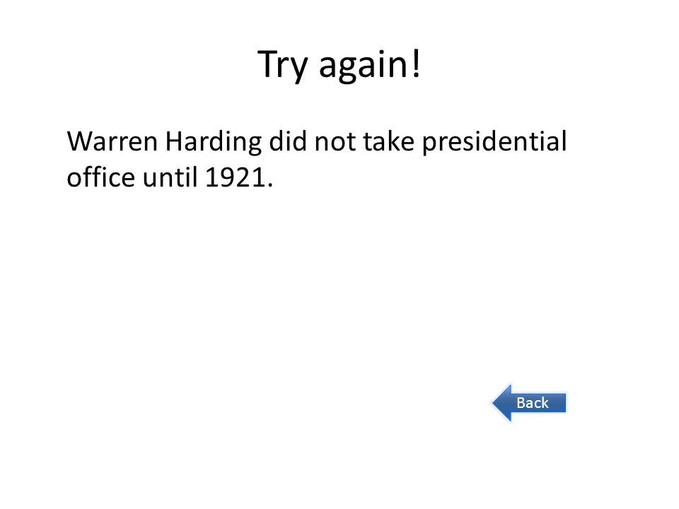 Try again! Warren Harding did not take presidential office until 1921. Back